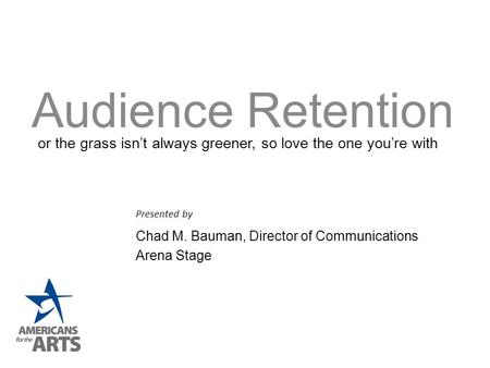 Audience Retention Presented by Chad M. Bauman, Director of Communications Arena Stage or the grass isn't always greener, so love the one you're with.