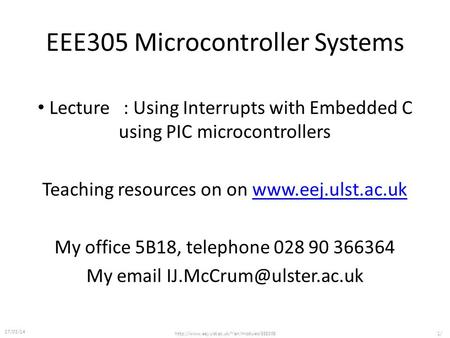 EEE305 Microcontroller Systems Lecture : Using Interrupts with Embedded C using PIC microcontrollers Teaching resources on on www.eej.ulst.ac.ukwww.eej.ulst.ac.uk.