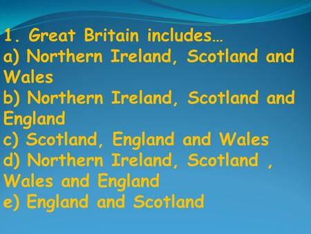1. Great Britain includes… a) Northern Ireland, Scotland and Wales b) Northern Ireland, Scotland and England c) Scotland, England and Wales d) Northern.