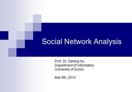 Social Network Analysis Prof. Dr. Daning Hu Department of Informatics University of Zurich Mar 5th, 2013.