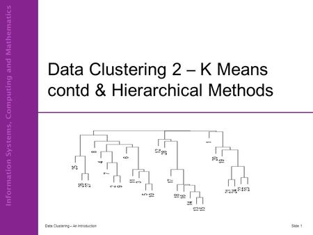 Data Clustering 2 – K Means contd & Hierarchical Methods Data Clustering – An IntroductionSlide 1.