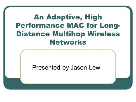 An Adaptive, High Performance MAC for Long- Distance Multihop Wireless Networks Presented by Jason Lew.