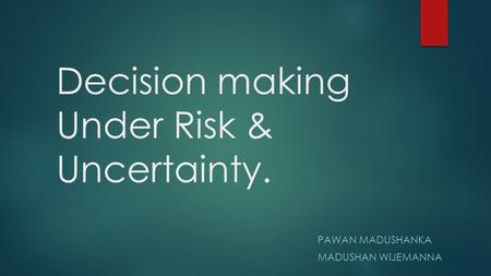Decision making Under Risk & Uncertainty. PAWAN MADUSHANKA MADUSHAN WIJEMANNA.
