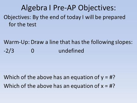 Algebra I Pre-AP Objectives: Objectives: By the end of today I will be prepared for the test Warm-Up: Draw a line that has the following slopes: -2/30undefined.