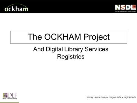 Emory ▪ notre dame ▪ oregon state ▪ virginia tech The OCKHAM Project And Digital Library Services Registries.
