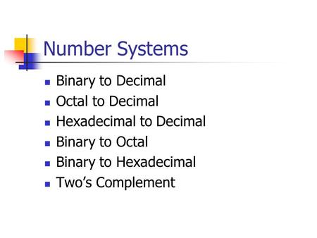 Number Systems Binary to Decimal Octal to Decimal Hexadecimal to Decimal Binary to Octal Binary to Hexadecimal Two's Complement.