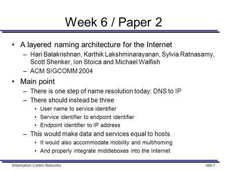 Information-Centric Networks06b-1 Week 6 / Paper 2 A layered naming architecture for the Internet –Hari Balakrishnan, Karthik Lakshminarayanan, Sylvia.
