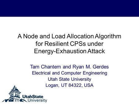 A Node and Load Allocation Algorithm for Resilient CPSs under Energy-Exhaustion Attack Tam Chantem and Ryan M. Gerdes Electrical and Computer Engineering.