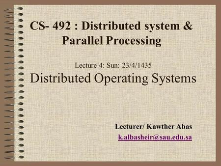 Lecture 4: Sun: 23/4/1435 Distributed Operating Systems Lecturer/ Kawther Abas CS- 492 : Distributed system & Parallel Processing.