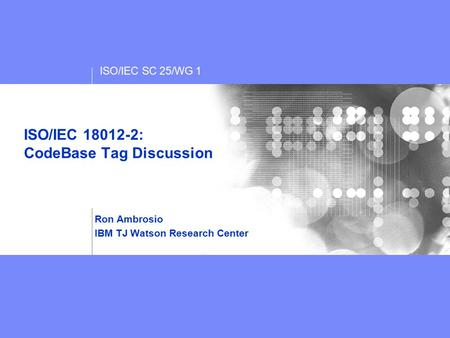 ISO/IEC SC 25/WG 1 ISO/IEC 18012-2: CodeBase Tag Discussion Ron Ambrosio IBM TJ Watson Research Center.