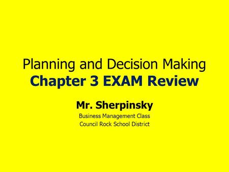 Planning and Decision Making Chapter 3 EXAM Review Mr. Sherpinsky Business Management Class Council Rock School District.