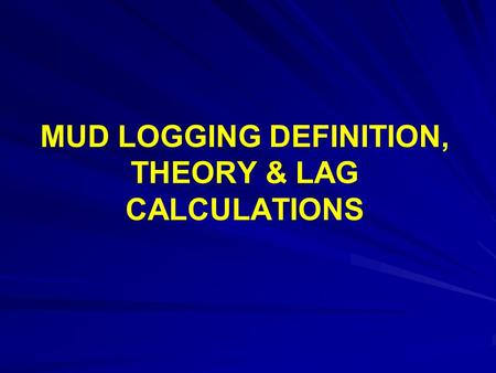 MUD LOGGING DEFINITION, THEORY & LAG CALCULATIONS