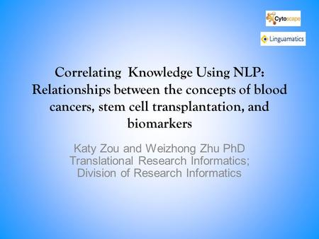Correlating Knowledge Using NLP: Relationships between the concepts of blood cancers, stem cell transplantation, and biomarkers Katy Zou and Weizhong Zhu.
