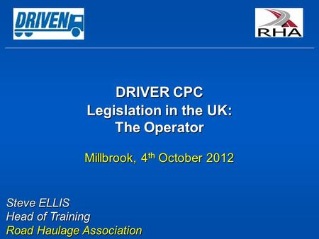 DRIVER CPC Legislation in the UK: The Operator Millbrook, 4 th October 2012 Steve ELLIS Head of Training Road Haulage Association.