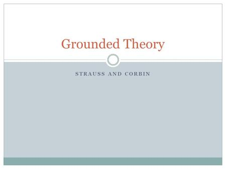 STRAUSS AND CORBIN Grounded Theory. Basics Grounded theory is not a descriptive method - The goal is to conceptualize contextual reality using empirical.
