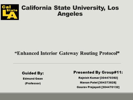 "California State University, Los Angeles "" Enhanced Interior Gateway Routing Protocol "" Presented By Group#11: Rajnish Kumar [304470392] Manan Patel [304373828]"