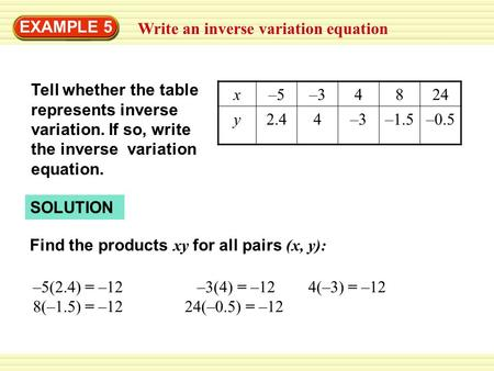 SOLUTION Write an inverse variation equation EXAMPLE 5 x–5–34824 y2.44–3–1.5–0.5 Tell whether the table represents inverse variation. If so, write the.