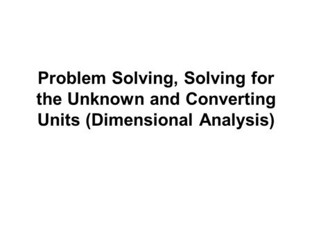 Problem Solving, Solving for the Unknown and Converting Units (Dimensional Analysis)