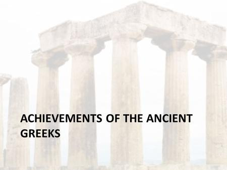 ACHIEVEMENTS OF THE ANCIENT GREEKS. Architecture and Sculpture The ancient Greeks loved beauty, music, literature, drama, philosophy, politics and art.