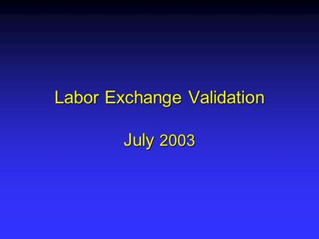 Labor Exchange Validation July 2003. Labor Exchange Reporting ETA 9002 has five sections ETA 9002 has five sections –9002 A & B reports on job seeker.