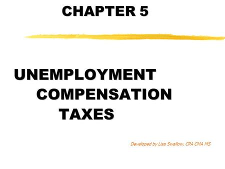 CHAPTER 5 UNEMPLOYMENTCOMPENSATIONTAXES Developed by Lisa Swallow, CPA CMA MS.