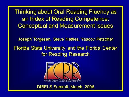 Thinking about Oral Reading Fluency as an Index of Reading Competence: Conceptual and Measurement Issues Joseph Torgesen, Steve Nettles, Yaacov Petscher.