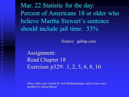 Mar. 22 Statistic for the day: Percent of Americans 18 or older who believe Martha Stewart's sentence should include jail time: 53% Assignment: Read Chapter.