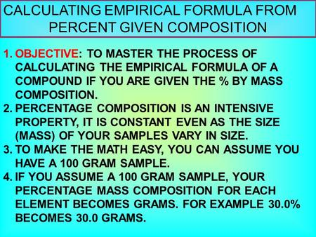 CALCULATING EMPIRICAL FORMULA FROM PERCENT GIVEN COMPOSITION 1.OBJECTIVE: TO MASTER THE PROCESS OF CALCULATING THE EMPIRICAL FORMULA OF A COMPOUND IF YOU.