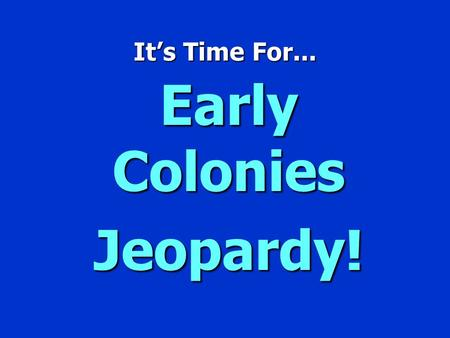 It's Time For... Early Colonies Jeopardy! ` Early Colonies JEOPARDY' $100 $200 $300 $400 $500 $100 $200 $300 $400 $500 $100 $200 $300 $400 $500 Jamestown.