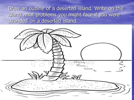 Draw an outline of a deserted island. Write on the island what problems you might face if you were stranded on a deserted island.