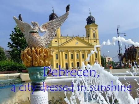 Debrecen, a city dressed in sunshine. … or coated in snow.