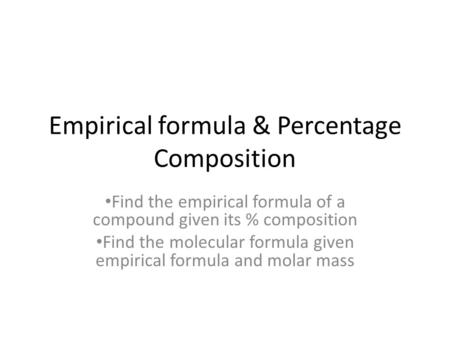 Empirical formula & Percentage Composition Find the empirical formula of a compound given its % composition Find the molecular formula given empirical.