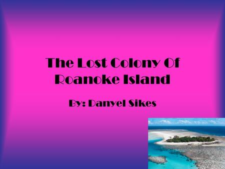 The Lost Colony Of Roanoke Island By: Danyel Sikes.
