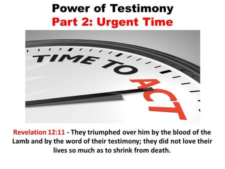 Power of Testimony Part 2: Urgent Time Revelation 12:11 - They triumphed over him by the blood of the Lamb and by the word of their testimony; they did.