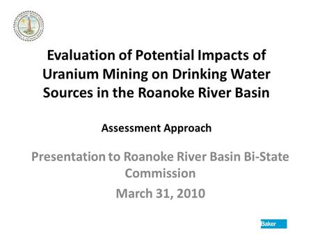 Evaluation of Potential Impacts of Uranium Mining on Drinking Water Sources in the Roanoke River Basin Assessment Approach Presentation to Roanoke River.