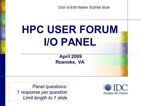 Click to Edit Master Subtitle Style HPC USER FORUM I/O PANEL April 2009 Roanoke, VA Panel questions: 1 response per question Limit length to 1 slide.