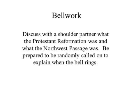 Bellwork Discuss with a shoulder partner what the Protestant Reformation was and what the Northwest Passage was. Be prepared to be randomly called on to.