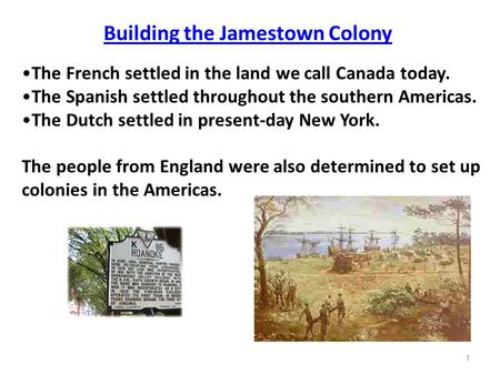 1 Building the Jamestown Colony The French settled in the land we call Canada today. The Spanish settled throughout the southern Americas. The Dutch settled.