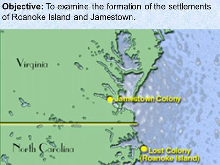 Objective: To examine the formation of the settlements of Roanoke Island and Jamestown.