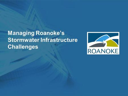 Managing Roanoke's Stormwater Infrastructure Challenges.