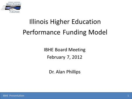 IBHE Presentation 1 Illinois Higher Education Performance Funding Model IBHE Board Meeting February 7, 2012 Dr. Alan Phillips.