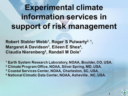 1 Experimental climate information services in support of risk management Robert Stabler Webb 1, Roger S Pulwarty 2, 1, Margaret A Davidson 3, Eileen E.