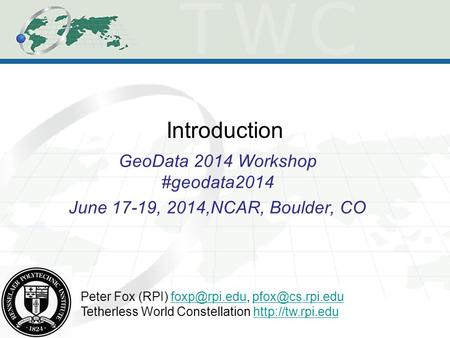 Introduction GeoData 2014 Workshop #geodata2014 June 17-19, 2014,NCAR, Boulder, CO Peter Fox (RPI)