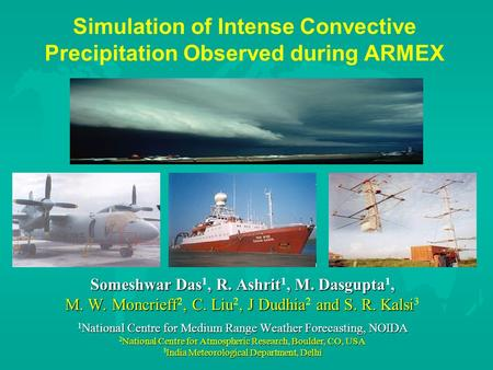 Simulation of Intense Convective Precipitation Observed during ARMEX Someshwar Das, R. Ashrit, M. Dasgupta, Someshwar Das 1, R. Ashrit 1, M. Dasgupta 1,