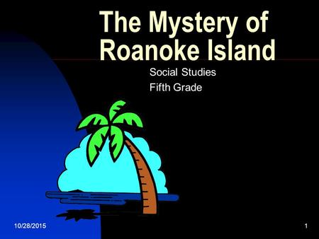 10/28/20151 The Mystery of Roanoke Island Social Studies Fifth Grade.