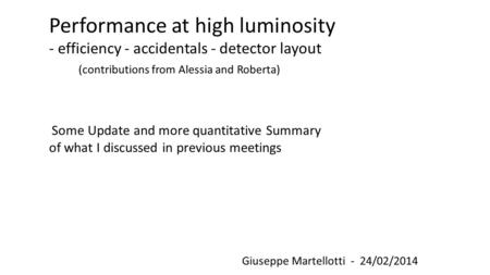 Giuseppe Martellotti - 24/02/2014 Performance at high luminosity - efficiency - accidentals - detector layout (contributions from Alessia and Roberta)