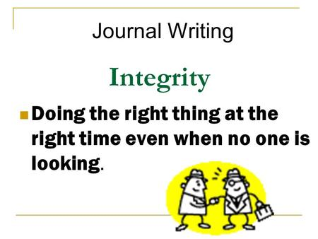 Integrity Doing the right thing at the right time even when no one is looking. Journal Writing.