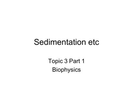 Sedimentation etc Topic 3 Part 1 Biophysics. General Principles f v F (like mg) Sphere: f 0 = 6  R Other particle: get r = f/ f 0 and f = r f 0 Example.