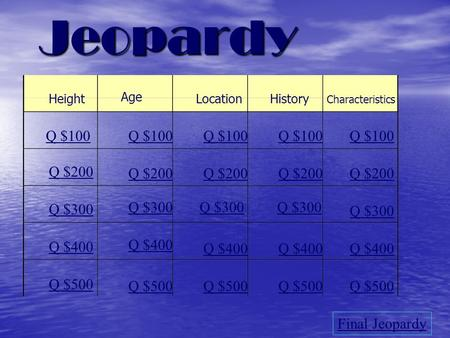 Jeopardy Height Age LocationHistory Characteristics Q $100 Q $200 Q $300 Q $400 Q $500 Q $100 Q $200 Q $300 Q $400 Q $500 Final Jeopardy.