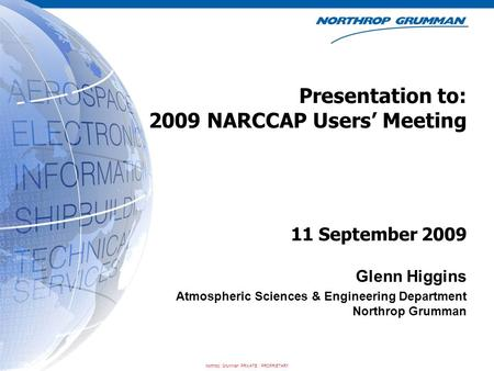 Northrop Grumman PRIVATE / PROPRIETARY Presentation to: 2009 NARCCAP Users' Meeting Glenn Higgins Atmospheric Sciences & Engineering Department Northrop.